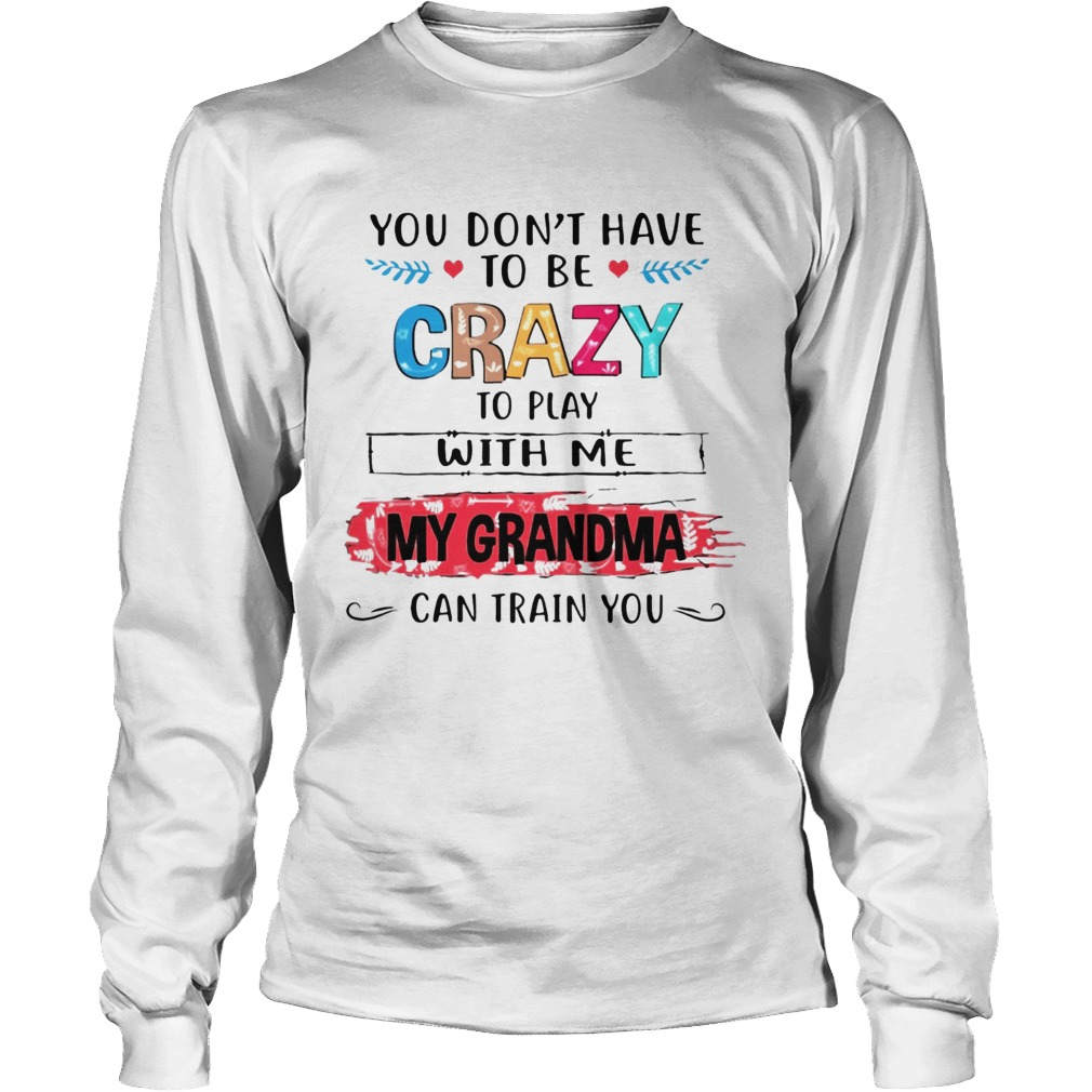 You Dont Have To Be Crazy To Play With Me My Grandma Can Train You Ts LongSleeve