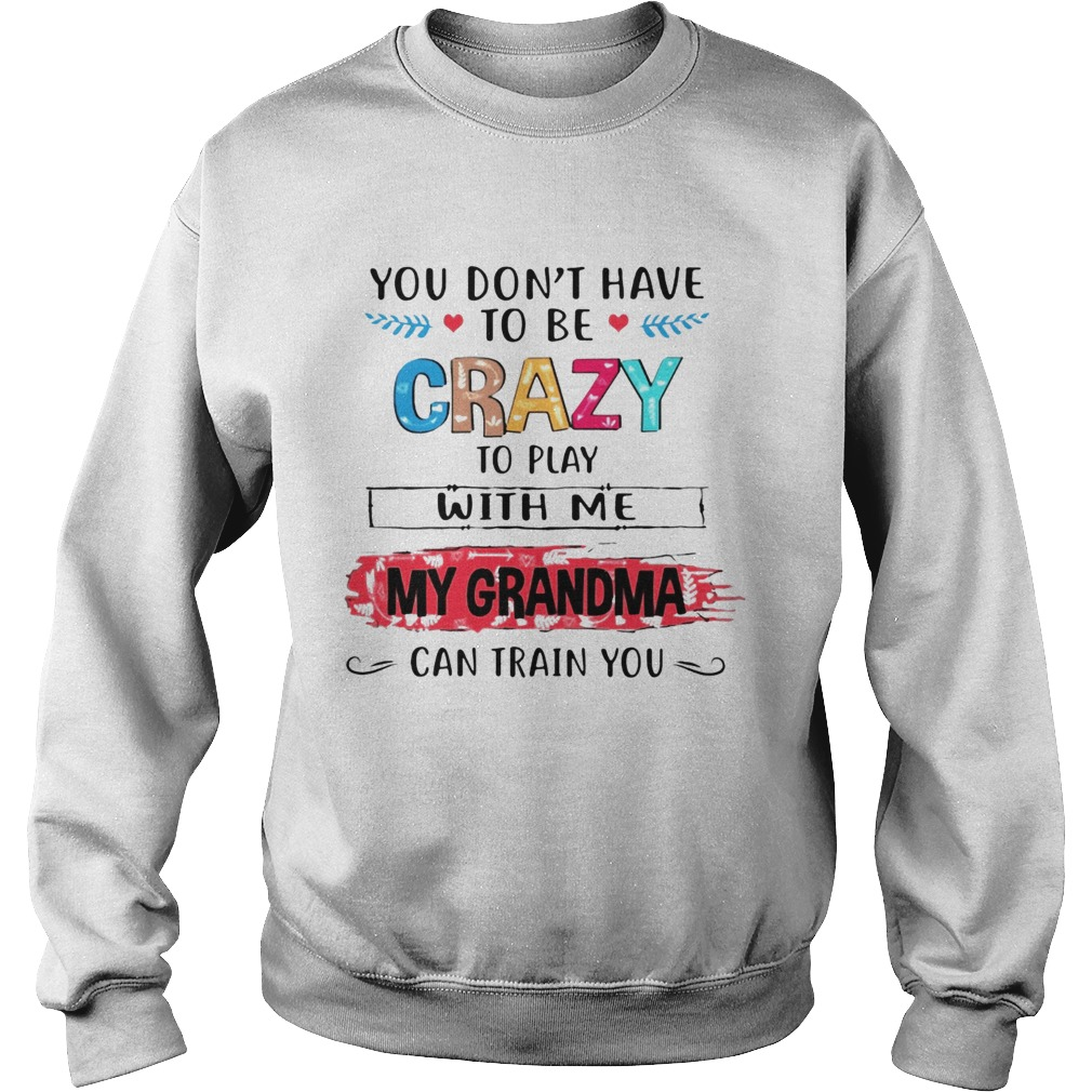 You Dont Have To Be Crazy To Play With Me My Grandma Can Train You Ts Sweatshirt
