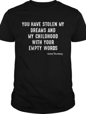 You Have Stolen My Dreams And My Childhood With Your Empty Words Greta Thunberg Shirt