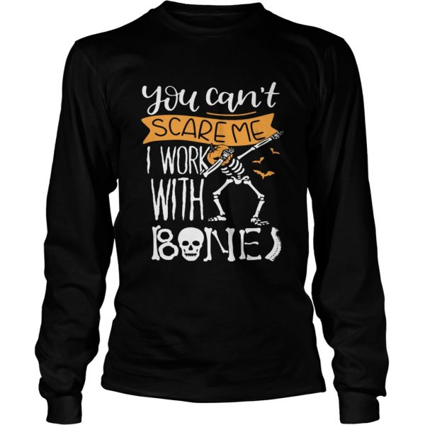 You cant scare me I work with bones  LongSleeve