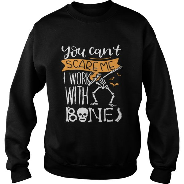 You cant scare me I work with bones  Sweatshirt