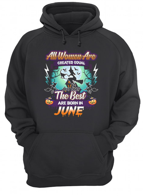 All women are created equal but only the best are born in june T-Shirt Unisex Hoodie