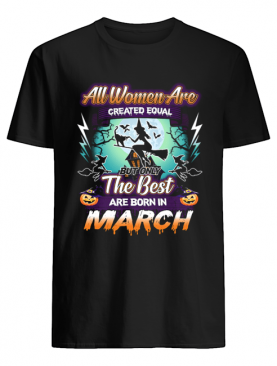 All women are created equal but only the best are born in march T-Shirt
