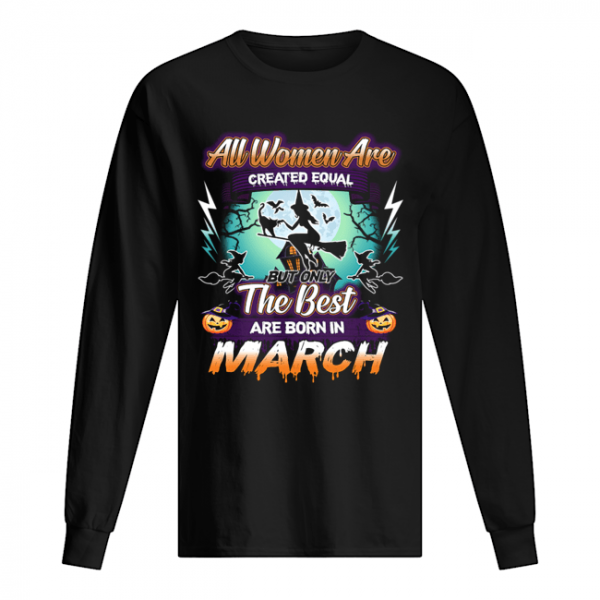 All women are created equal but only the best are born in march T-Shirt Long Sleeved T-shirt