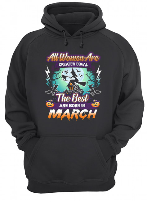 All women are created equal but only the best are born in march T-Shirt Unisex Hoodie