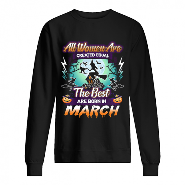 All women are created equal but only the best are born in march T-Shirt Unisex Sweatshirt