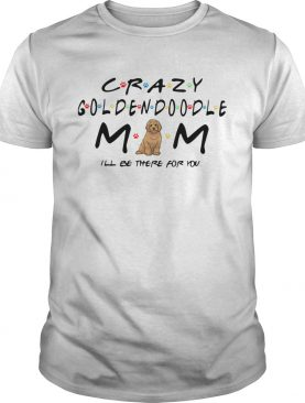 Crazy Goldendoodle mom Ill be there for you shirt