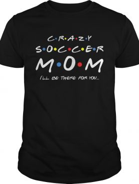 Crazy Soccer Mom Ill Be There For You Tshirt