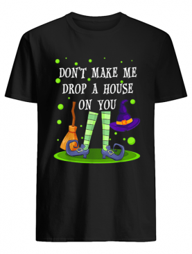 Don't Make Me Drop A House On You Witch Halloween Gift shirt