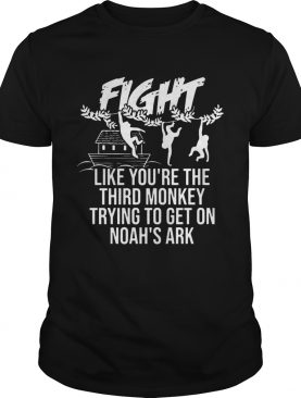 Fight Like Youre The Third Monkey Trying To Get On Noahs Ark Front Version Tshirt