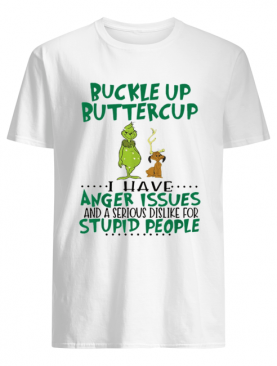 Grinch Buckle Up Buttercup I have anger Issues and a serious dislike for stupid people shirt