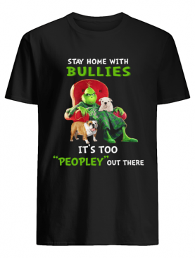 Grinch stay home with Bullies it's too peopley out there shirt