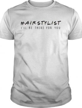 Hairstylist Ill Be There For You Tshirt