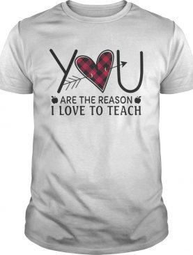 Heart You Are The Reason I Love To Teach Shirt