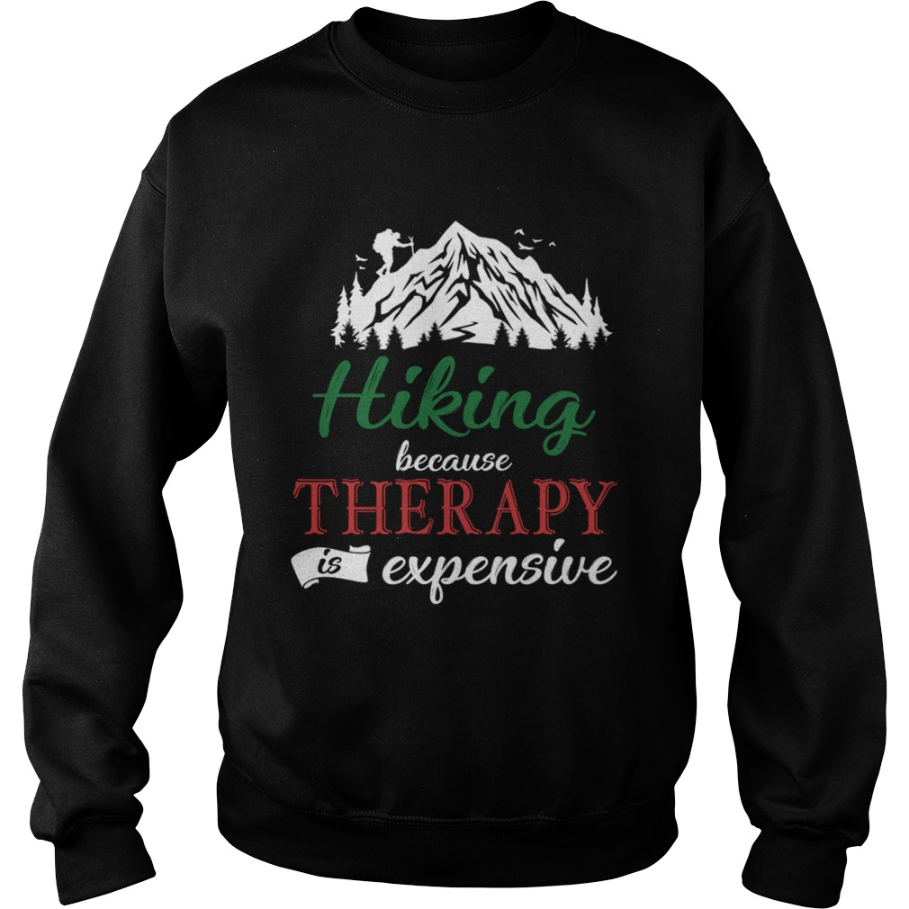 Hiking Because Theraphy Is Expensive TShirt Sweatshirt