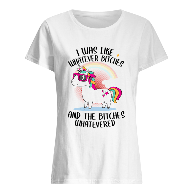 I Was Like Whatever Bitches And The Bitches Whatevered T-Shirt Classic Women's T-shirt