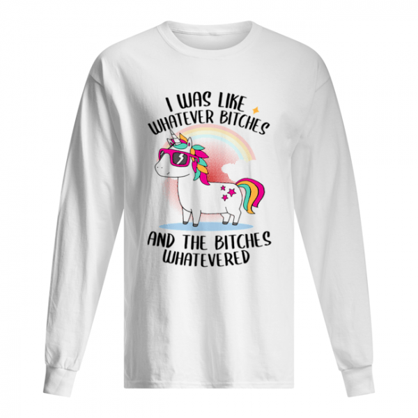 I Was Like Whatever Bitches And The Bitches Whatevered T-Shirt Long Sleeved T-shirt