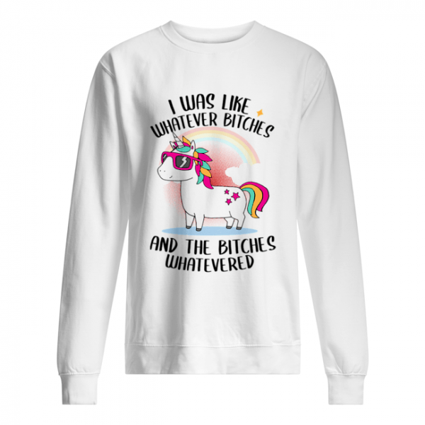 I Was Like Whatever Bitches And The Bitches Whatevered T-Shirt Unisex Sweatshirt