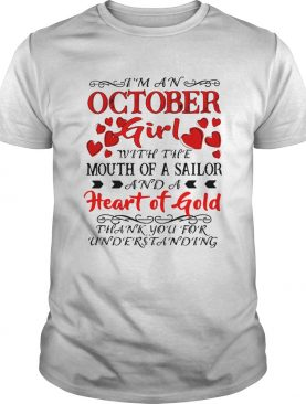 Im an October Girl with the Mouth of A Sailor And A heart of Gold Thank you for understanding shirt