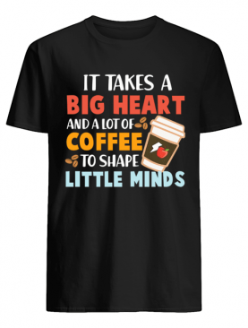 It Takes A Big Heart And A Lot Of Coffee To Shape Little Minds T-Shirt