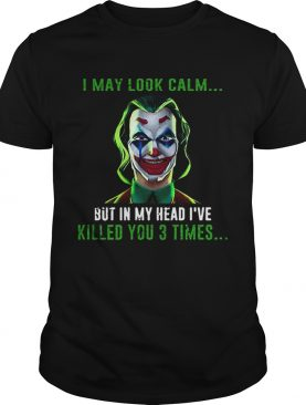 Joker I may look calm but in my head Ive killed you 3 times shirt