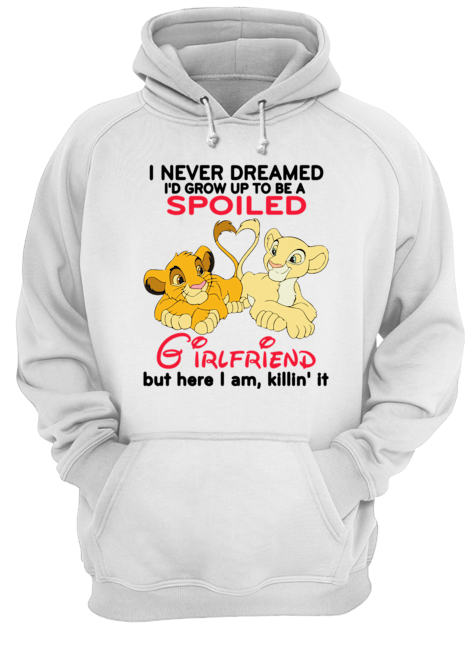 Lion King Simba And Nala I Never Dreamed I'd Grow Up To Be A Spoiled Girlfriend Shirt Unisex Hoodie