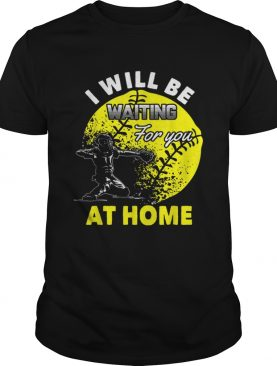 Official I Will Be Waiting For You At Home Softball Catcher shirt