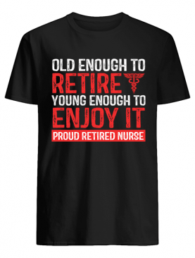 Old Enough To Retire Young Enough To Enjoy It Pround Retired Nurse T-Shirt