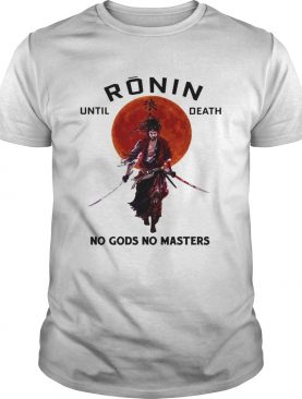 Ronin until death no Gods no masters shirt