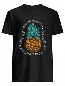 Teach Like A Pineapple Stand Tail Have A Tough Outer Shell But Remain Sweet Inside T-Shirt