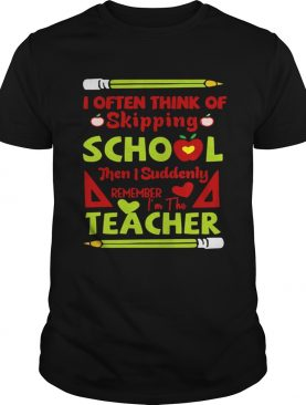 Think Of Skipping School Im The Teacher Teacher TShirt