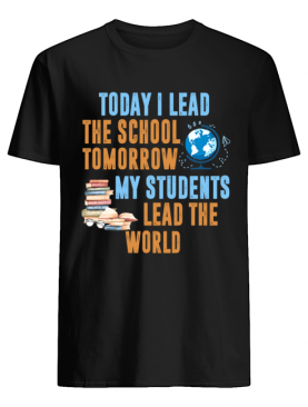 Today I Lead The School Tomorrow My Students Lead The World T-Shirt