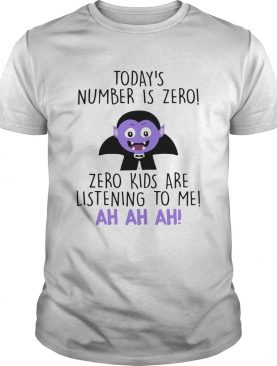 Todays Number Is Zero Zero Kids Are Listening To Me Ah Ah Ah Shirt