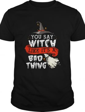 Top Halloween Gifts Witch You Say Witch Like Its A Bad Thing shirt