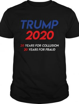 Trump 2020 20 years for collusion 20 years for fraud shirt