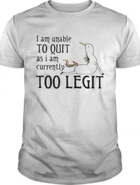 Unicorn I Am Unable To Quit As I Am Too Legit Shirt