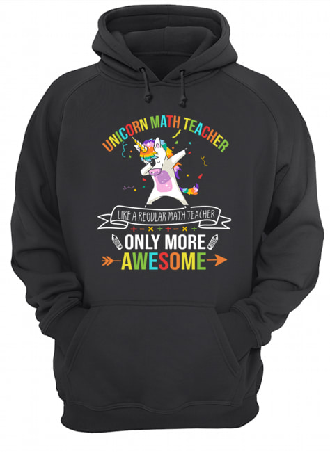 Unicorn Math Teacher Like A Regular Math Teacher Only More Awesome T-Shirt Unisex Hoodie