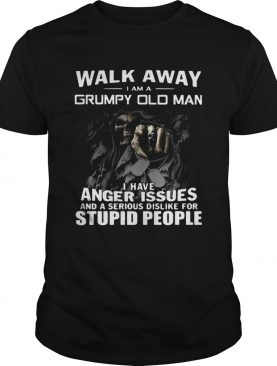 Walk away I am Grumpy old man I have anger issues and a serious dislike for stupid people shirt