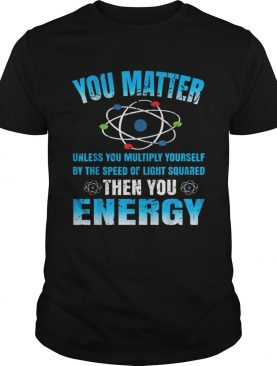 You Matter Unless Then You Energy Science Funny Gift shirt