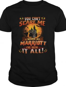 You can't scare me I work at marriott I've seen it all shirt