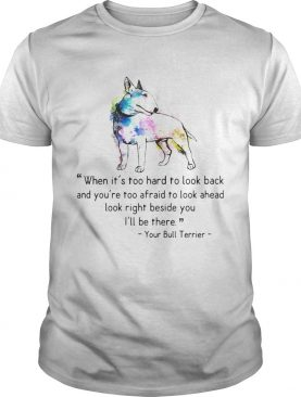 Your Bull Colorful Terrier When it is too hard to look back and you are too afraid to look ahead lo shirt