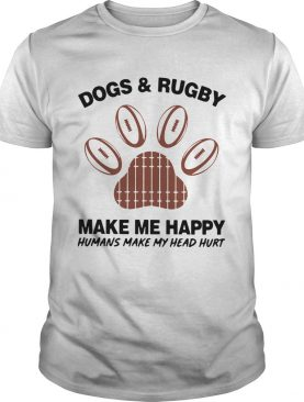 Dogs And Rugby Make Me Happy Humans Make My Heart Hurt shirt