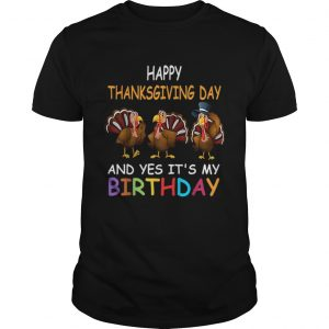 1573207837Happy ThanksGiving Day And Yes It's My Birthday Turkey Cute  Unisex