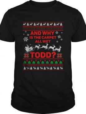 And Why Is The Carpet All Wet Todd Ugly Christmas shirt