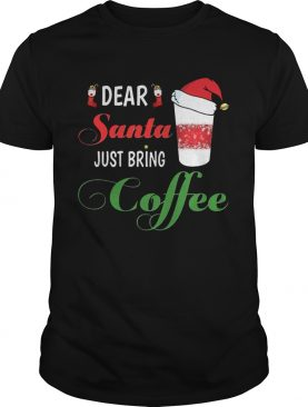 Dear Santa Just bring Coffee shirt