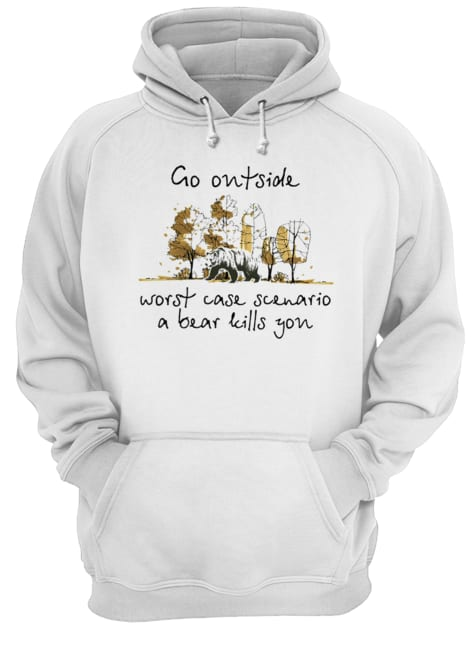 Go Outside Worst Case Scenario A Bear Kill You  Unisex Hoodie