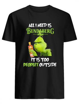 Grinch All I Need Is Bundaberg Run It Is Too Peopley Outside shirt