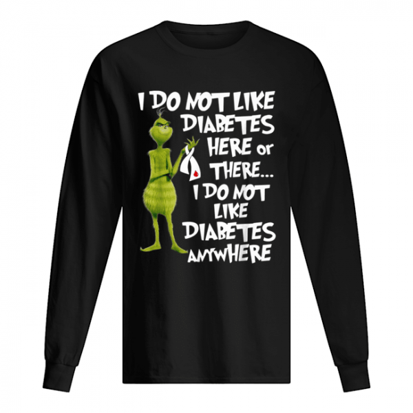 Grinch I do not like diabetes here or there I do not like diabetes anywhere  Long Sleeved T-shirt