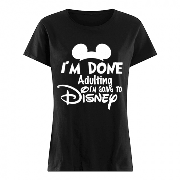 I Am Done Adulting Lets Go To Disney  Classic Women's T-shirt