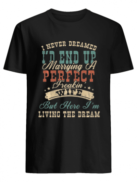 I Never Dreamed I'd End Up Marrying A Perfect Freakin' Wife Vintage shirt
